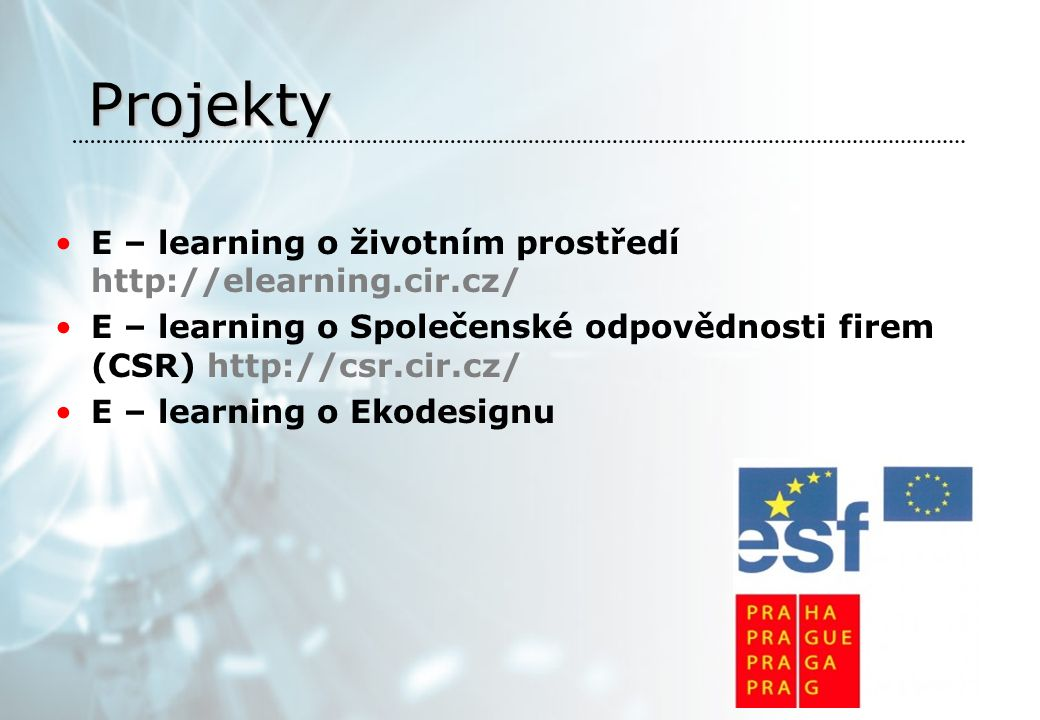 Projekty E – learning o životním prostředí http://elearning.cir.cz/ E – learning o Společenské odpovědnosti firem (CSR) http://csr.cir.cz/ E – learning o Ekodesignu