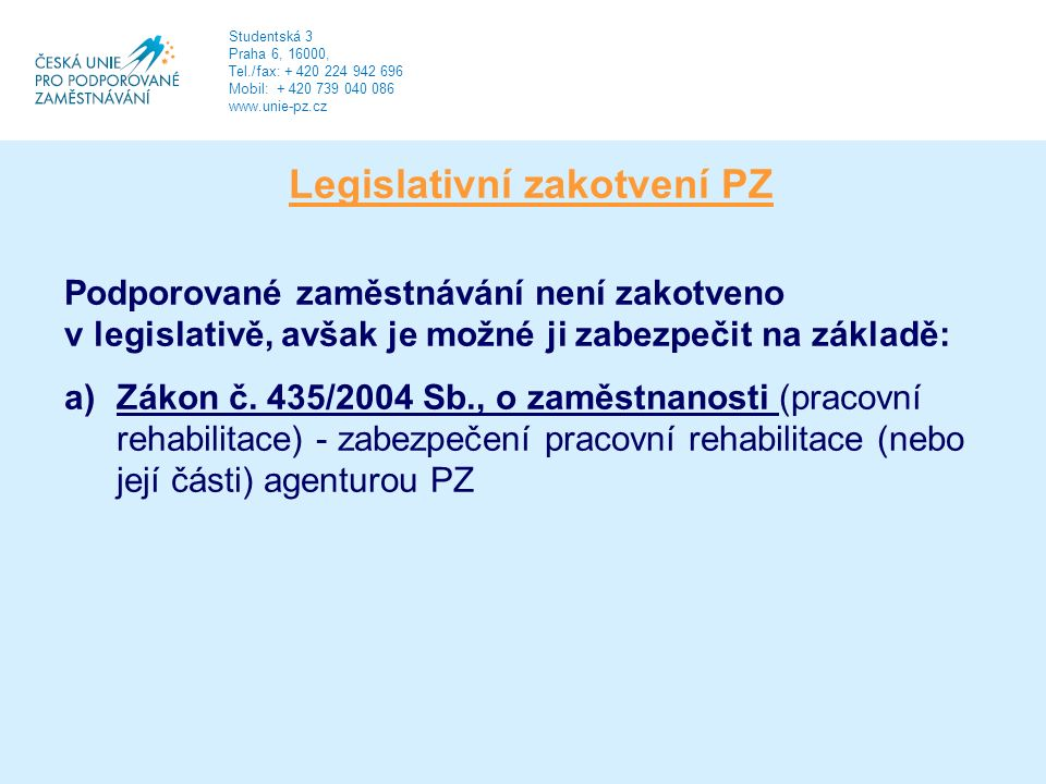 Legislativní zakotvení PZ Podporované zaměstnávání není zakotveno v legislativě, avšak je možné ji zabezpečit na základě: a)Zákon č.