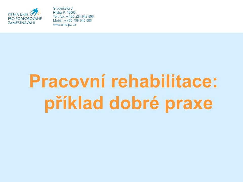 Pracovní rehabilitace: příklad dobré praxe Studentská 3 Praha 6, 16000, Tel./fax: + 420 224 942 696 Mobil: + 420 739 040 086 www.unie-pz.cz