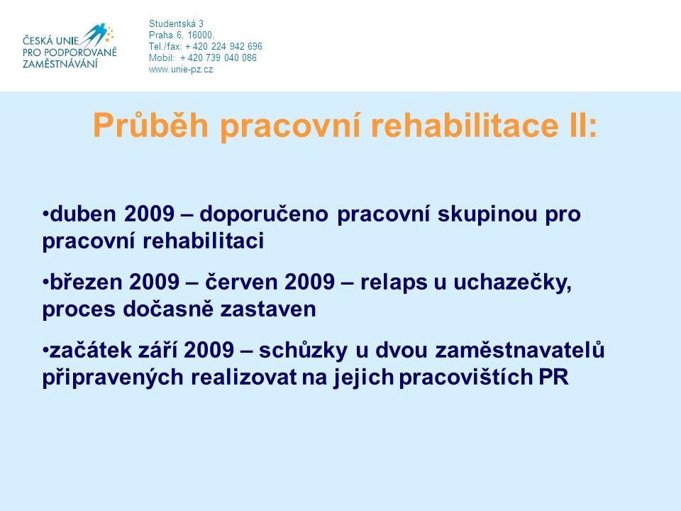 Průběh pracovní rehabilitace II: duben 2009 – doporučeno pracovní skupinou pro pracovní rehabilitaci březen 2009 – červen 2009 – relaps u uchazečky, proces dočasně zastaven začátek září 2009 – schůzky u dvou zaměstnavatelů připravených realizovat na jejich pracovištích PR Studentská 3 Praha 6, 16000, Tel./fax: + 420 224 942 696 Mobil: + 420 739 040 086 www.unie-pz.cz