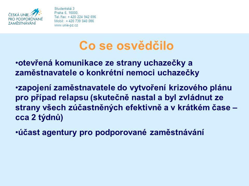 Co se osvědčilo otevřená komunikace ze strany uchazečky a zaměstnavatele o konkrétní nemoci uchazečky zapojení zaměstnavatele do vytvoření krizového plánu pro případ relapsu (skutečně nastal a byl zvládnut ze strany všech zúčastněných efektivně a v krátkém čase – cca 2 týdnů) účast agentury pro podporované zaměstnávání Studentská 3 Praha 6, 16000, Tel./fax: + 420 224 942 696 Mobil: + 420 739 040 086 www.unie-pz.cz