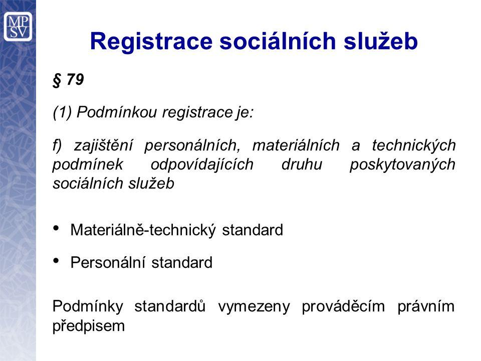 Registrace sociálních služeb § 79 (1) Podmínkou registrace je: f) zajištění personálních, materiálních a technických podmínek odpovídajících druhu poskytovaných sociálních služeb Materiálně-technický standard Personální standard Podmínky standardů vymezeny prováděcím právním předpisem