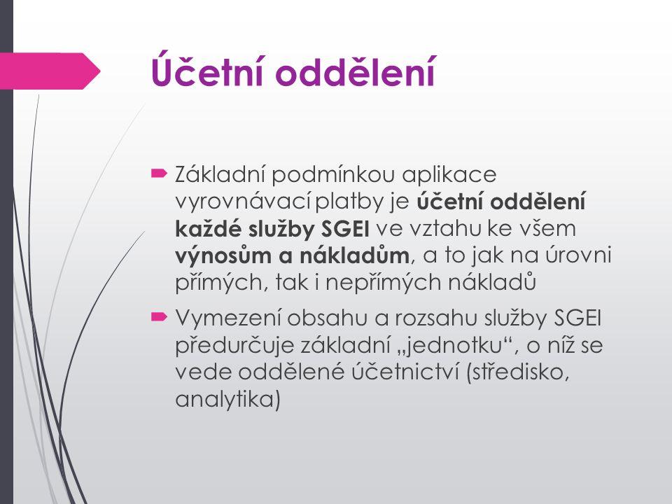 """Účetní oddělení Základní podmínkou aplikace vyrovnávací platby je účetní oddělení každé služby SGEI ve vztahu ke všem výnosům a nákladům, a to jak na úrovni přímých, tak i nepřímých nákladů Vymezení obsahu a rozsahu služby SGEI předurčuje základní """"jednotku , o níž se vede oddělené účetnictví (středisko, analytika)"""