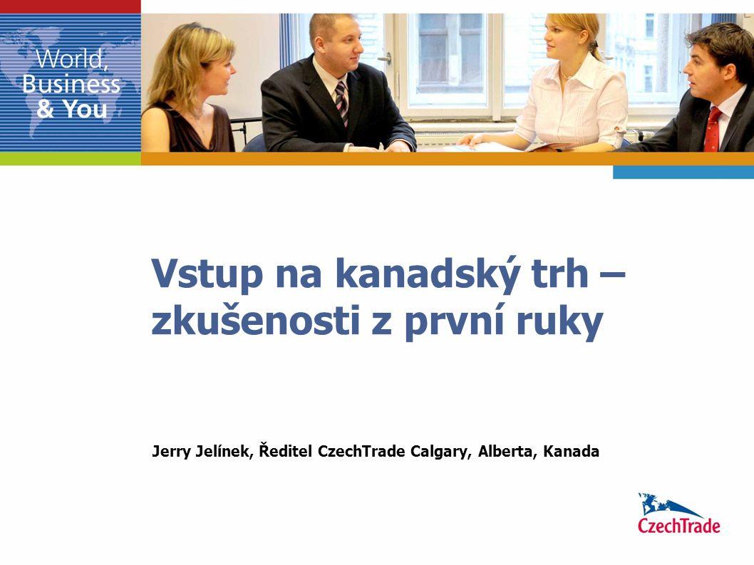 Vstup na kanadský trh – zkušenosti z první ruky Jerry Jelínek, Ředitel CzechTrade Calgary, Alberta, Kanada