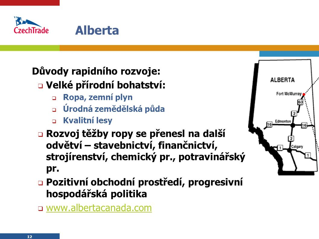 12 Alberta Důvody rapidního rozvoje:  Velké přírodní bohatství:  Ropa, zemní plyn  Úrodná zemědělská půda  Kvalitní lesy  Rozvoj těžby ropy se př