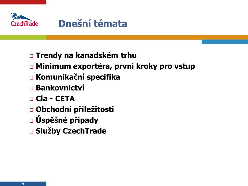 2 2 Dnešní témata  Trendy na kanadském trhu  Minimum exportéra, první kroky pro vstup  Komunikační specifika  Bankovnictví  Cla - CETA  Obchodní příležitosti  Úspěšné případy  Služby CzechTrade