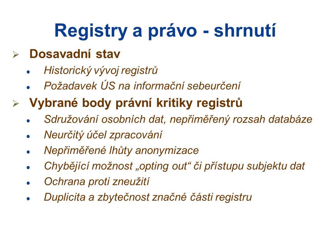"""Registry a právo - shrnutí  Dosavadní stav Historický vývoj registrů Požadavek ÚS na informační sebeurčení  Vybrané body právní kritiky registrů Sdružování osobních dat, nepřiměřený rozsah databáze Neurčitý účel zpracování Nepřiměřené lhůty anonymizace Chybějící možnost """"opting out či přístupu subjektu dat Ochrana proti zneužití Duplicita a zbytečnost značné části registru"""