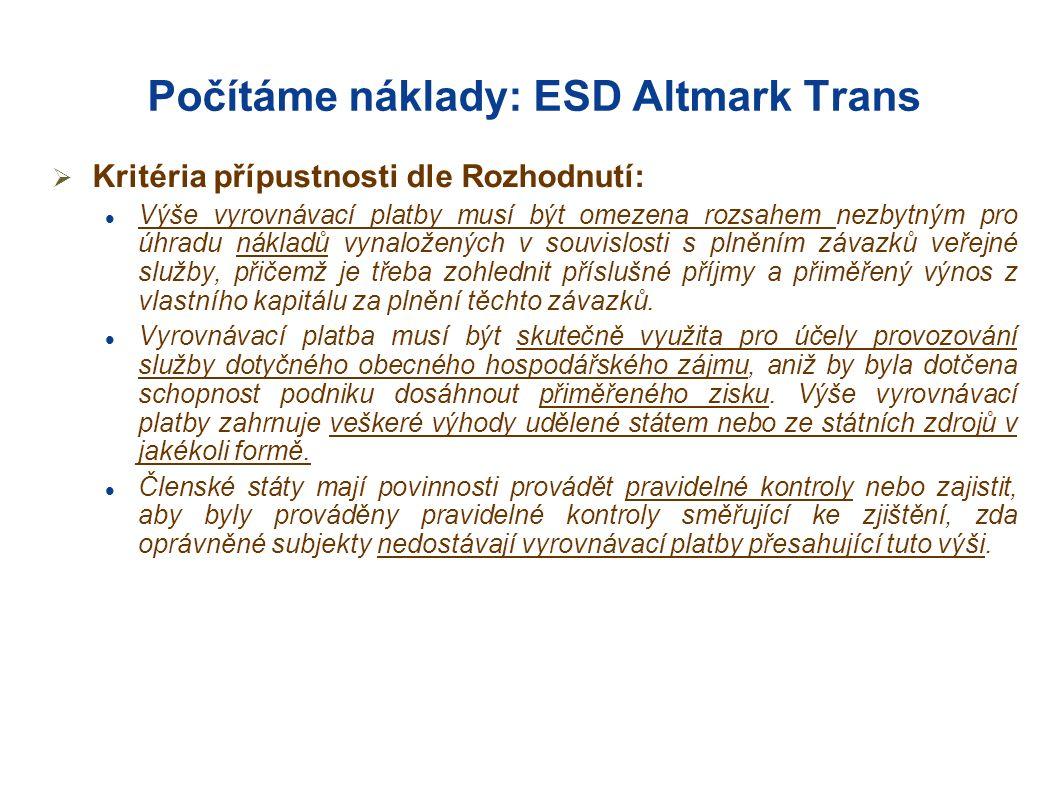 Počítáme náklady: ESD Altmark Trans  Kritéria přípustnosti dle Rozhodnutí: Výše vyrovnávací platby musí být omezena rozsahem nezbytným pro úhradu nákladů vynaložených v souvislosti s plněním závazků veřejné služby, přičemž je třeba zohlednit příslušné příjmy a přiměřený výnos z vlastního kapitálu za plnění těchto závazků.