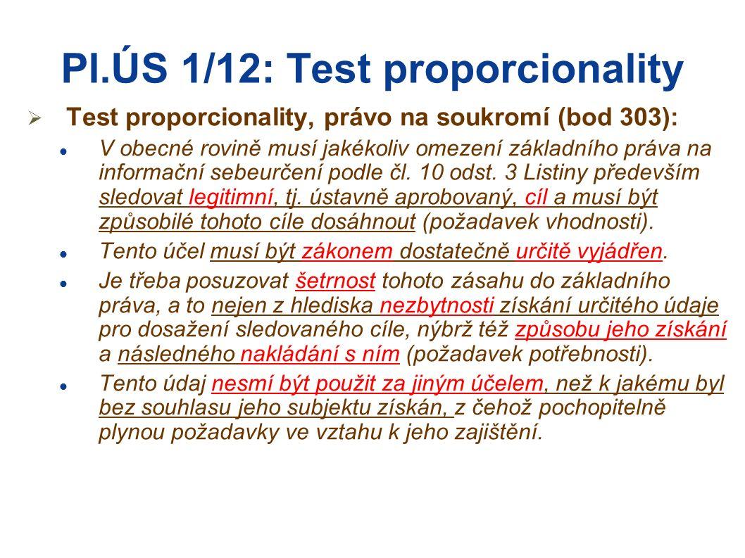 Pl.ÚS 1/12: Test proporcionality  Test proporcionality, právo na soukromí (bod 303): V obecné rovině musí jakékoliv omezení základního práva na informační sebeurčení podle čl.