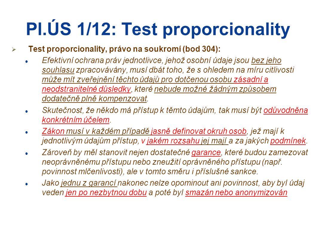 Pl.ÚS 1/12: Test proporcionality  Test proporcionality, právo na soukromí (bod 304): Efektivní ochrana práv jednotlivce, jehož osobní údaje jsou bez jeho souhlasu zpracovávány, musí dbát toho, že s ohledem na míru citlivosti může mít zveřejnění těchto údajů pro dotčenou osobu zásadní a neodstranitelné důsledky, které nebude možné žádným způsobem dodatečně plně kompenzovat.