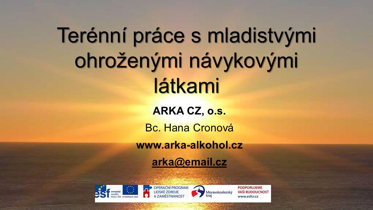 Terénní práce s mladistvými ohroženými návykovými látkami ARKA CZ, o.s. Bc. Hana Cronová www.arka-alkohol.cz arka@email.cz