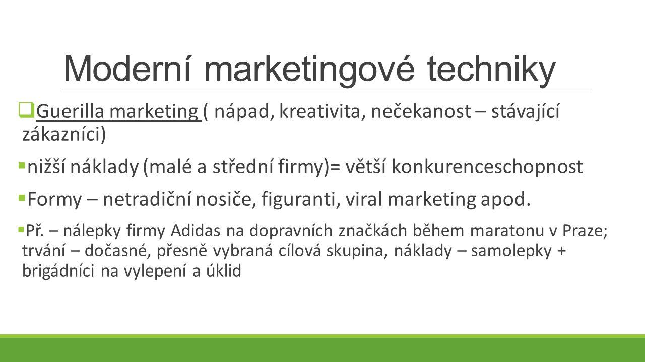 Moderní marketingové techniky  Guerilla marketing ( nápad, kreativita, nečekanost – stávající zákazníci)  nižší náklady (malé a střední firmy)= větší konkurenceschopnost  Formy – netradiční nosiče, figuranti, viral marketing apod.