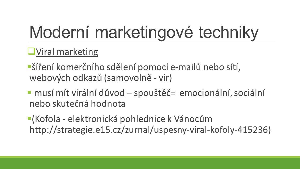 Moderní marketingové techniky  Viral marketing  šíření komerčního sdělení pomocí e-mailů nebo sítí, webových odkazů (samovolně - vir)  musí mít virální důvod – spouštěč= emocionální, sociální nebo skutečná hodnota  (Kofola - elektronická pohlednice k Vánocům http://strategie.e15.cz/zurnal/uspesny-viral-kofoly-415236)