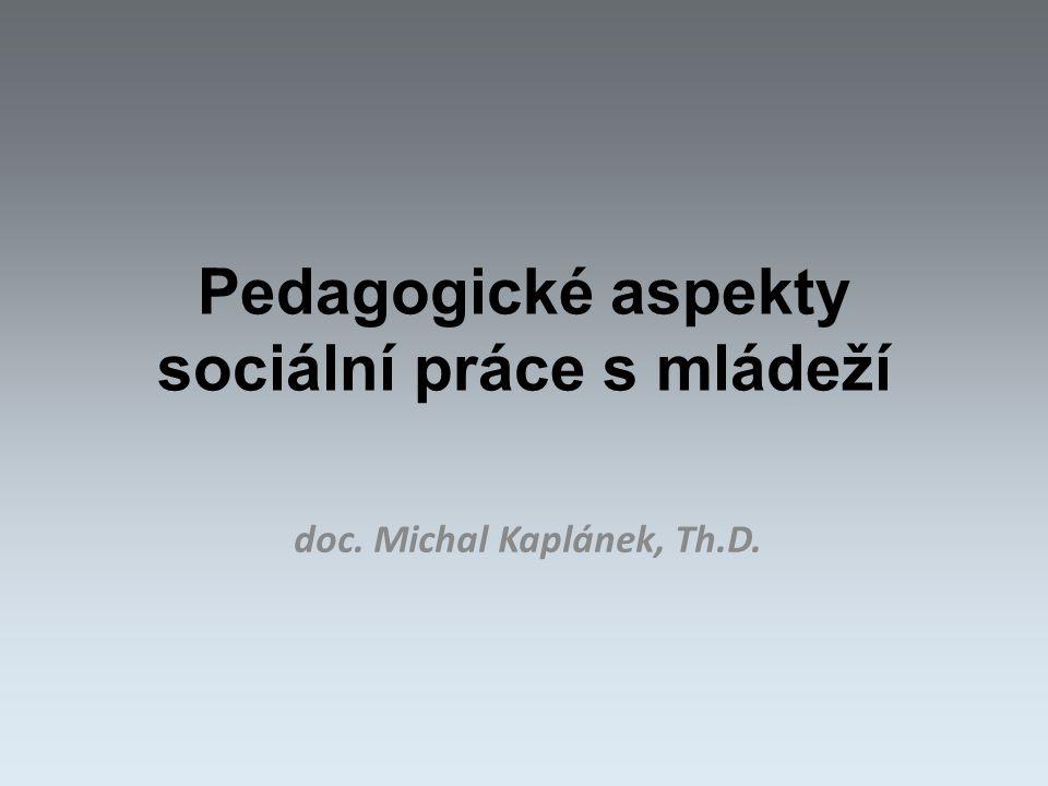 Pedagogické aspekty sociální práce s mládeží doc. Michal Kaplánek, Th.D.