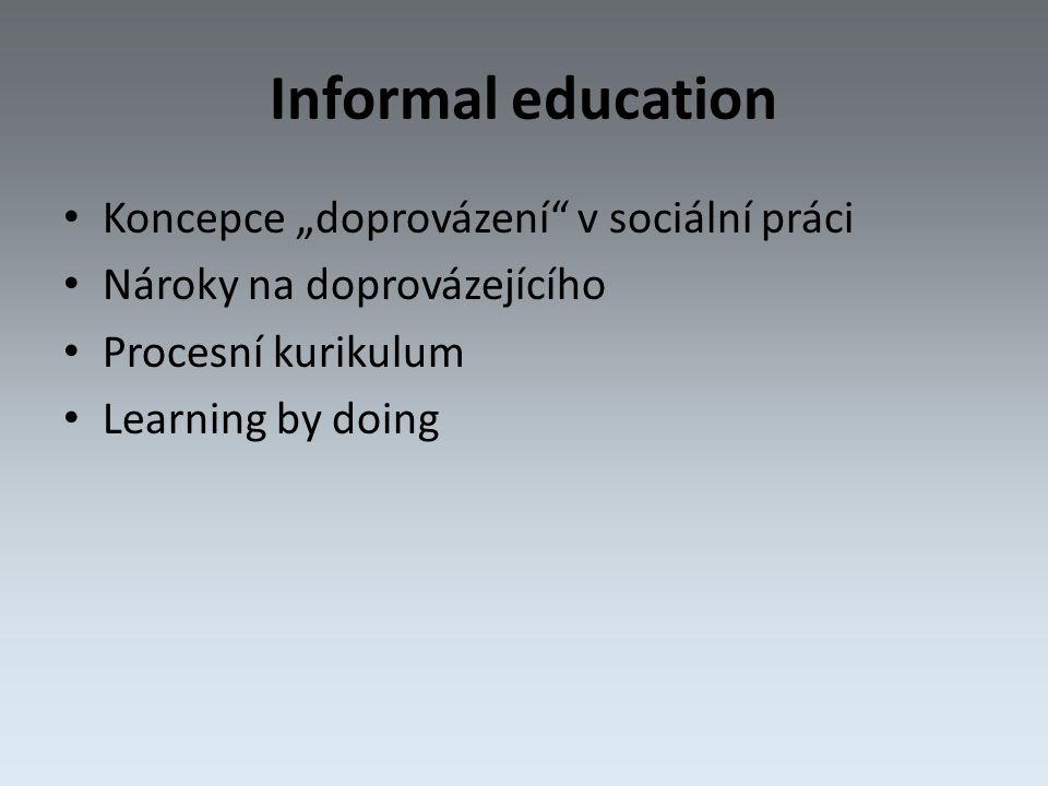"""Informal education Koncepce """"doprovázení v sociální práci Nároky na doprovázejícího Procesní kurikulum Learning by doing"""