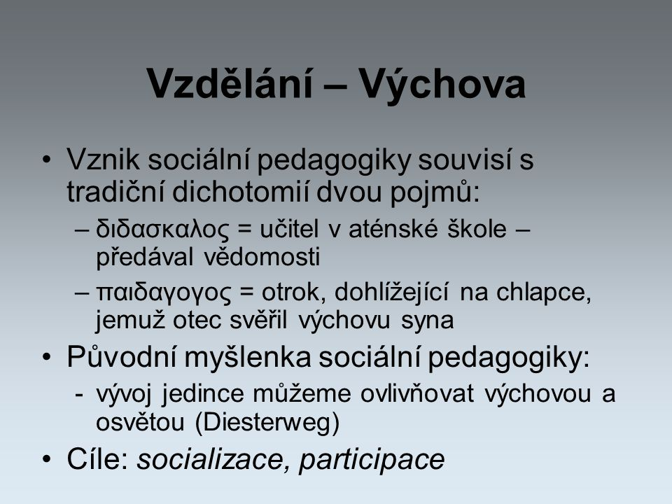 Vzdělání – Výchova Vznik sociální pedagogiky souvisí s tradiční dichotomií dvou pojmů: –διδασκαλος = učitel v aténské škole – předával vědomosti –παιδαγογος = otrok, dohlížející na chlapce, jemuž otec svěřil výchovu syna Původní myšlenka sociální pedagogiky: -vývoj jedince můžeme ovlivňovat výchovou a osvětou (Diesterweg) Cíle: socializace, participace