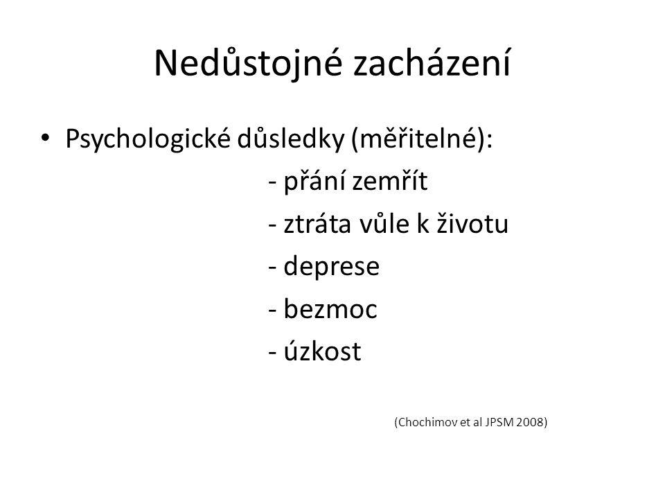 Nedůstojné zacházení Psychologické důsledky (měřitelné): - přání zemřít - ztráta vůle k životu - deprese - bezmoc - úzkost (Chochimov et al JPSM 2008)
