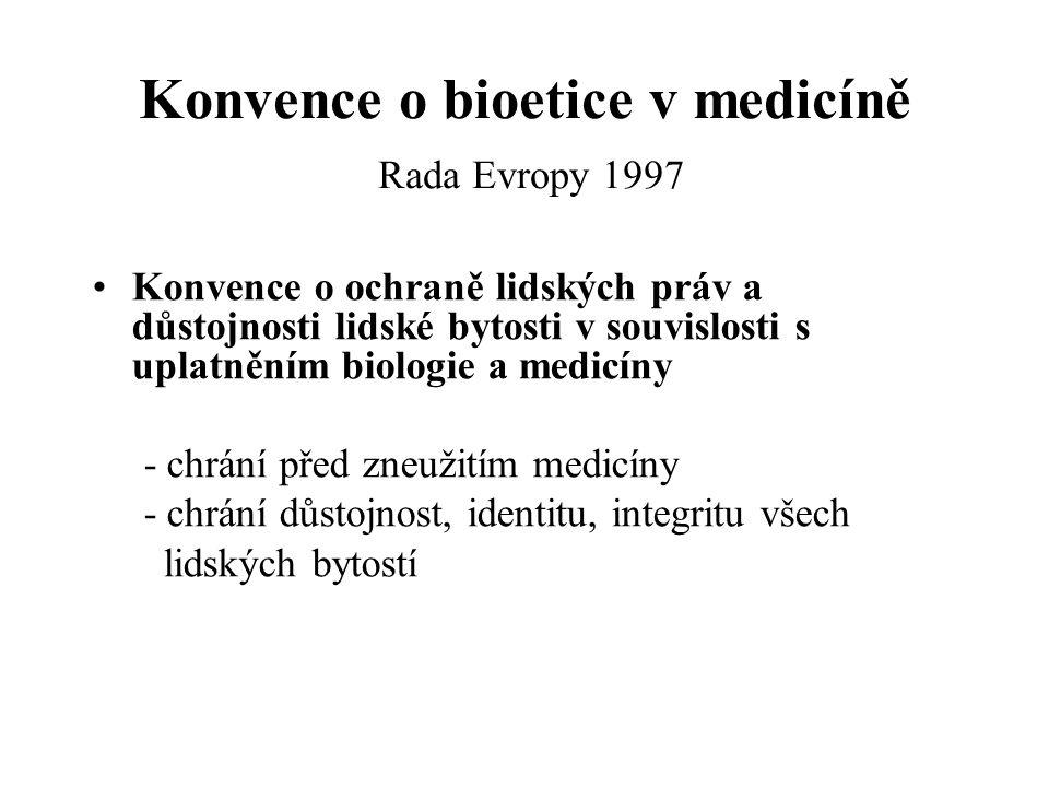 Konvence o bioetice v medicíně Rada Evropy 1997 Konvence o ochraně lidských práv a důstojnosti lidské bytosti v souvislosti s uplatněním biologie a medicíny - chrání před zneužitím medicíny - chrání důstojnost, identitu, integritu všech lidských bytostí