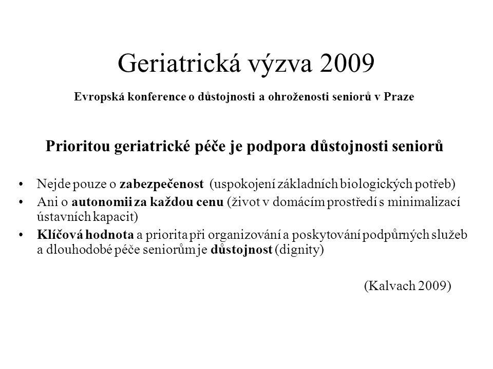 Geriatrická výzva 2009 Evropská konference o důstojnosti a ohroženosti seniorů v Praze Prioritou geriatrické péče je podpora důstojnosti seniorů Nejde pouze o zabezpečenost (uspokojení základních biologických potřeb) Ani o autonomii za každou cenu (život v domácím prostředí s minimalizací ústavních kapacit) Klíčová hodnota a priorita při organizování a poskytování podpůrných služeb a dlouhodobé péče seniorům je důstojnost (dignity) (Kalvach 2009)