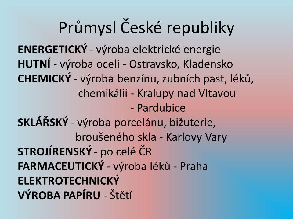 Průmysl České republiky ENERGETICKÝ - výroba elektrické energie HUTNÍ - výroba oceli - Ostravsko, Kladensko CHEMICKÝ - výroba benzínu, zubních past, léků, chemikálií - Kralupy nad Vltavou - Pardubice SKLÁŘSKÝ - výroba porcelánu, bižuterie, broušeného skla - Karlovy Vary STROJÍRENSKÝ - po celé ČR FARMACEUTICKÝ - výroba léků - Praha ELEKTROTECHNICKÝ VÝROBA PAPÍRU - Štětí
