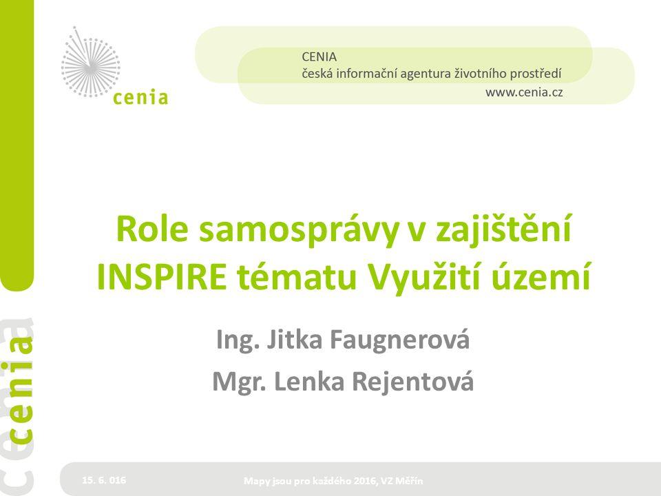 Role samosprávy v zajištění INSPIRE tématu Využití území Ing. Jitka Faugnerová Mgr. Lenka Rejentová 15. 6. 016 Mapy jsou pro každého 2016, VZ Měřín