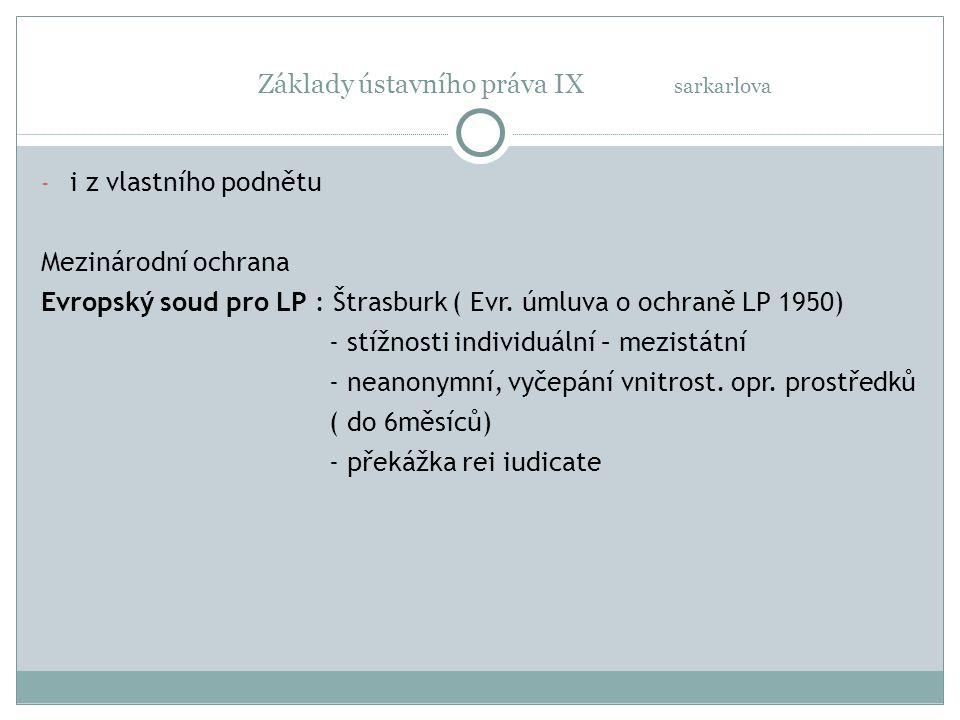 Základy ústavního práva IX sarkarlova - i z vlastního podnětu Mezinárodní ochrana Evropský soud pro LP : Štrasburk ( Evr. úmluva o ochraně LP 1950) -