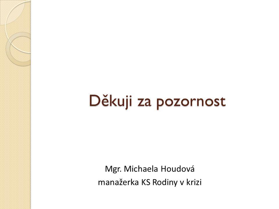 Děkuji za pozornost Mgr. Michaela Houdová manažerka KS Rodiny v krizi