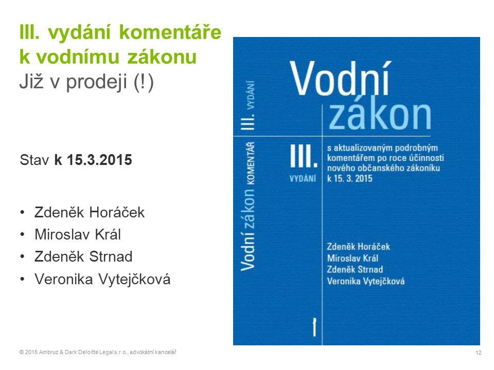 12 © 2015 Ambruz & Dark Deloitte Legal s.r.o., advokátní kancelář III. vydání komentáře k vodnímu zákonu Již v prodeji (!) Stav k 15.3.2015 Zdeněk Hor