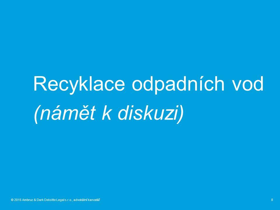 © 2015 Ambruz & Dark Deloitte Legal s.r.o., advokátní kancelář Recyklace odpadních vod (námět k diskuzi) 8