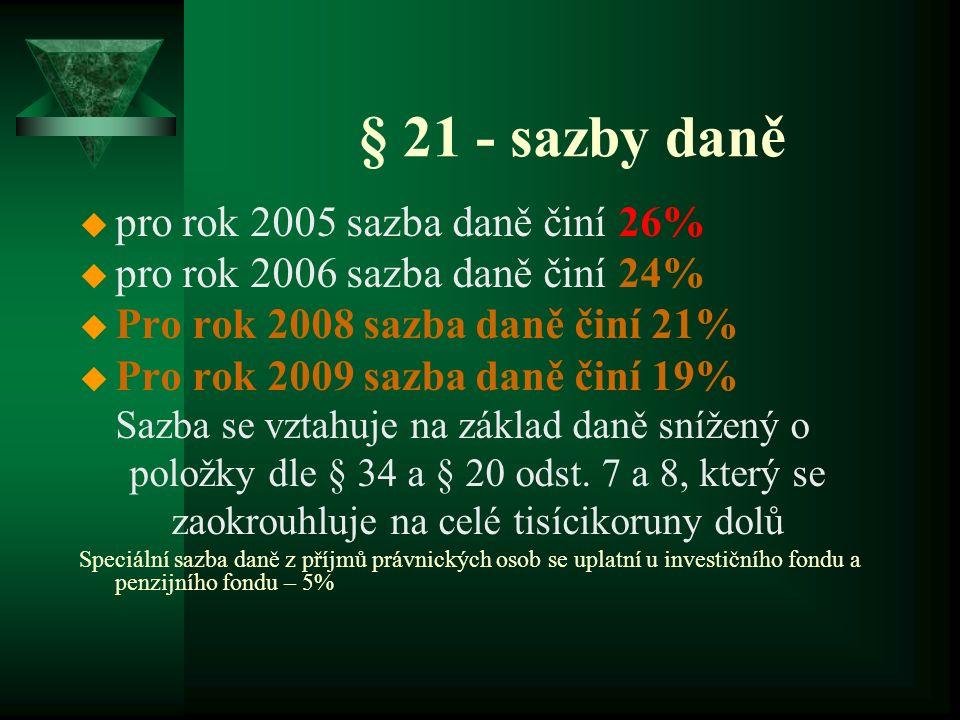 § 21 - sazby daně u pro rok 2005 sazba daně činí 26% u pro rok 2006 sazba daně činí 24% u Pro rok 2008 sazba daně činí 21% u Pro rok 2009 sazba daně činí 19% Sazba se vztahuje na základ daně snížený o položky dle § 34 a § 20 odst.