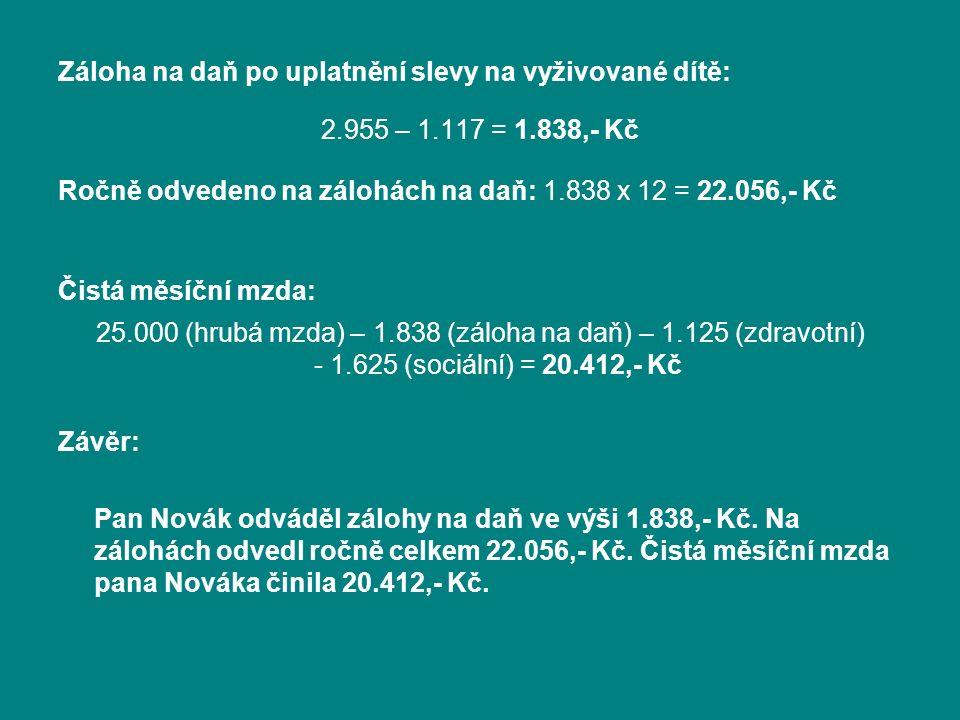 Záloha na daň po uplatnění slevy na vyživované dítě: 2.955 – 1.117 = 1.838,- Kč Ročně odvedeno na zálohách na daň: 1.838 x 12 = 22.056,- Kč Čistá měsíční mzda: 25.000 (hrubá mzda) – 1.838 (záloha na daň) – 1.125 (zdravotní) - 1.625 (sociální) = 20.412,- Kč Závěr: Pan Novák odváděl zálohy na daň ve výši 1.838,- Kč.
