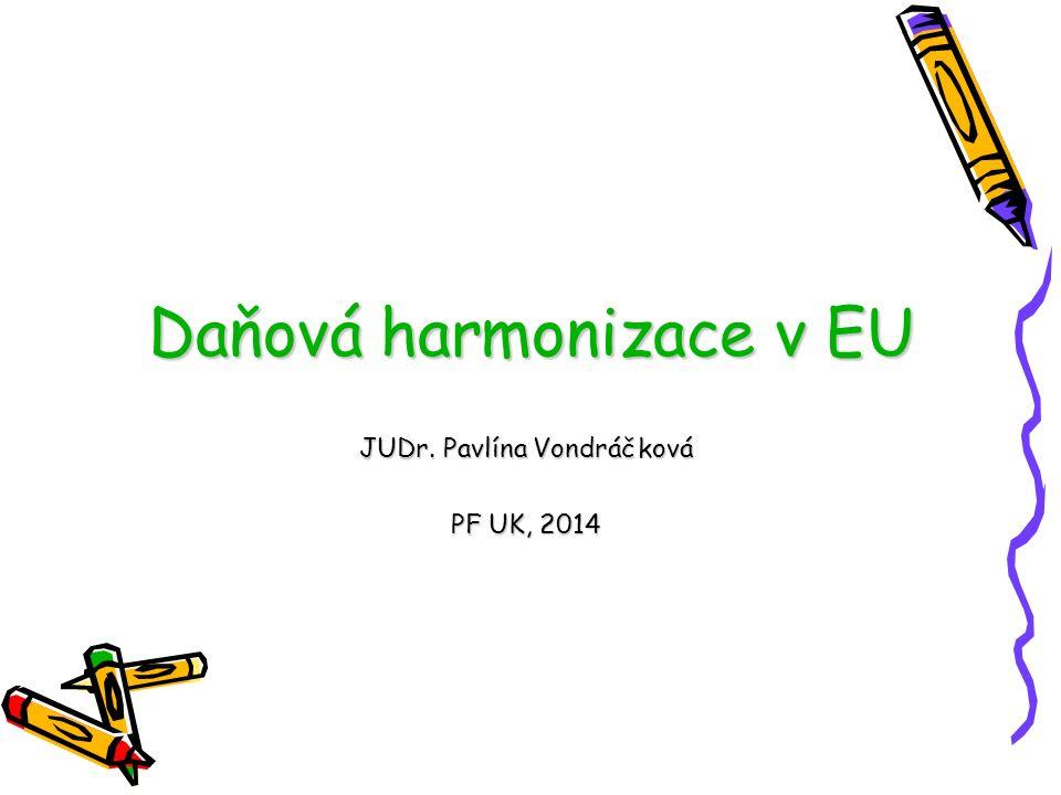 Daňová harmonizace v EU JUDr. Pavlína Vondráčková PF UK, 2014
