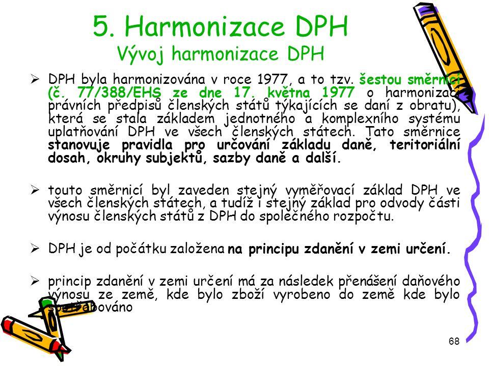 68 5. Harmonizace DPH Vývoj harmonizace DPH  DPH byla harmonizována v roce 1977, a to tzv.