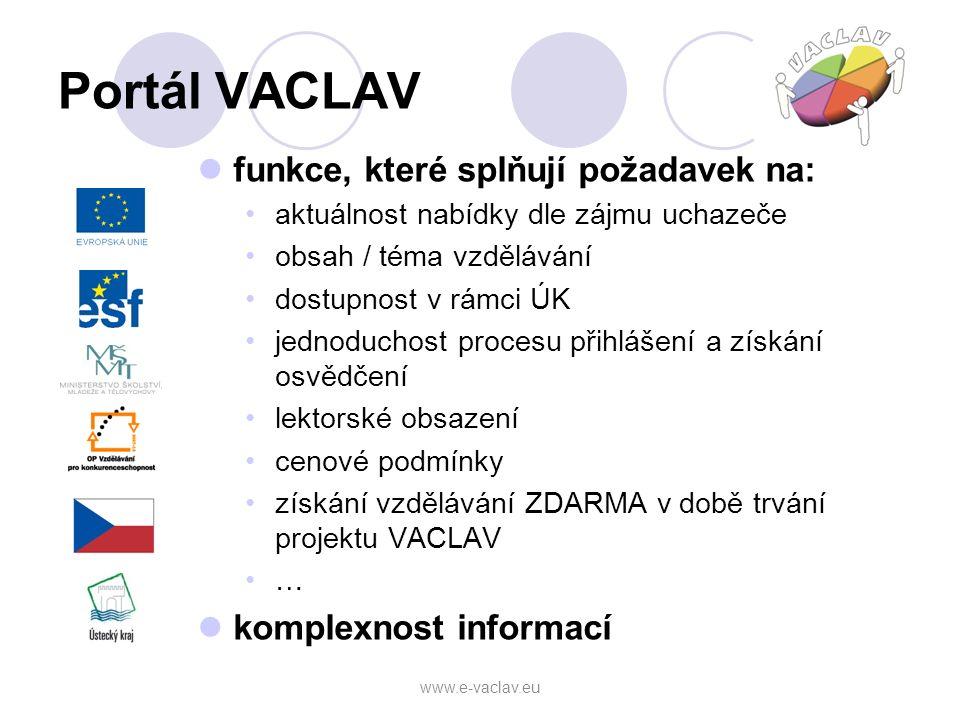 Portál VACLAV funkce, které splňují požadavek na: aktuálnost nabídky dle zájmu uchazeče obsah / téma vzdělávání dostupnost v rámci ÚK jednoduchost procesu přihlášení a získání osvědčení lektorské obsazení cenové podmínky získání vzdělávání ZDARMA v době trvání projektu VACLAV … komplexnost informací www.e-vaclav.eu