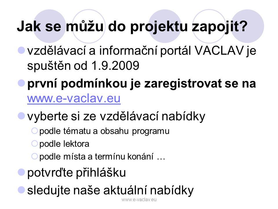 Jak se můžu do projektu zapojit? vzdělávací a informační portál VACLAV je spuštěn od 1.9.2009 první podmínkou je zaregistrovat se na www.e-vaclav.eu w