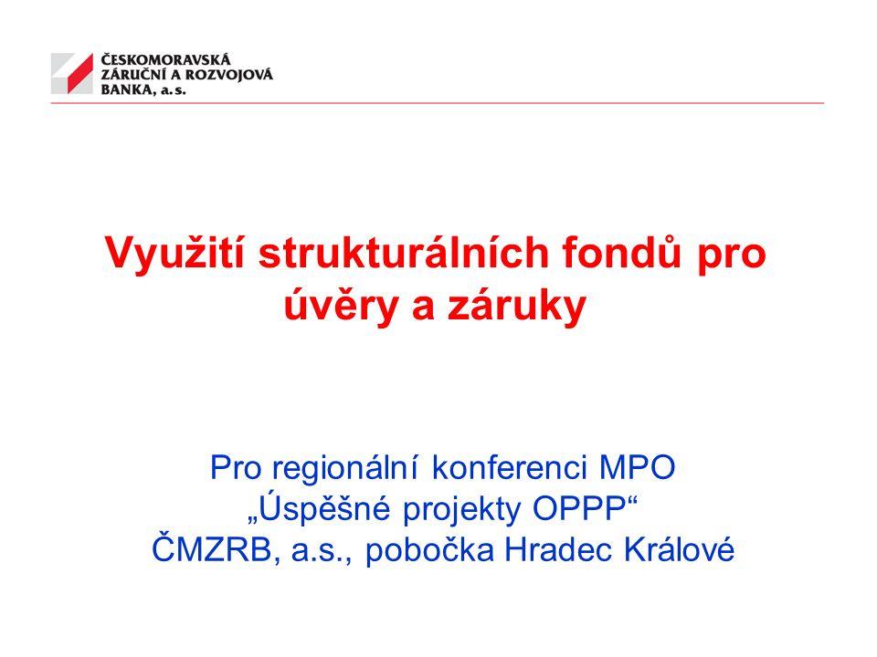 """Využití strukturálních fondů pro úvěry a záruky Pro regionální konferenci MPO """"Úspěšné projekty OPPP ČMZRB, a.s., pobočka Hradec Králové"""