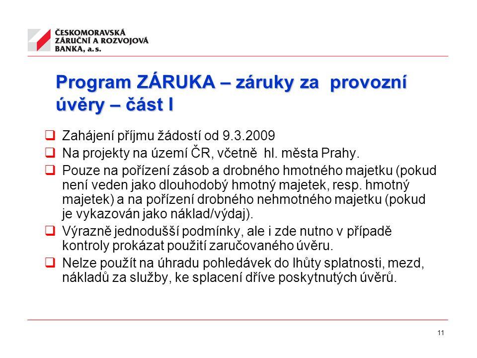 11 Program ZÁRUKA – záruky za provozní úvěry – část I  Zahájení příjmu žádostí od 9.3.2009  Na projekty na území ČR, včetně hl.