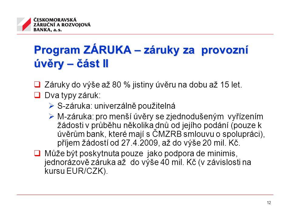12 Program ZÁRUKA – záruky za provozní úvěry – část II  Záruky do výše až 80 % jistiny úvěru na dobu až 15 let.  Dva typy záruk:  S-záruka: univerz