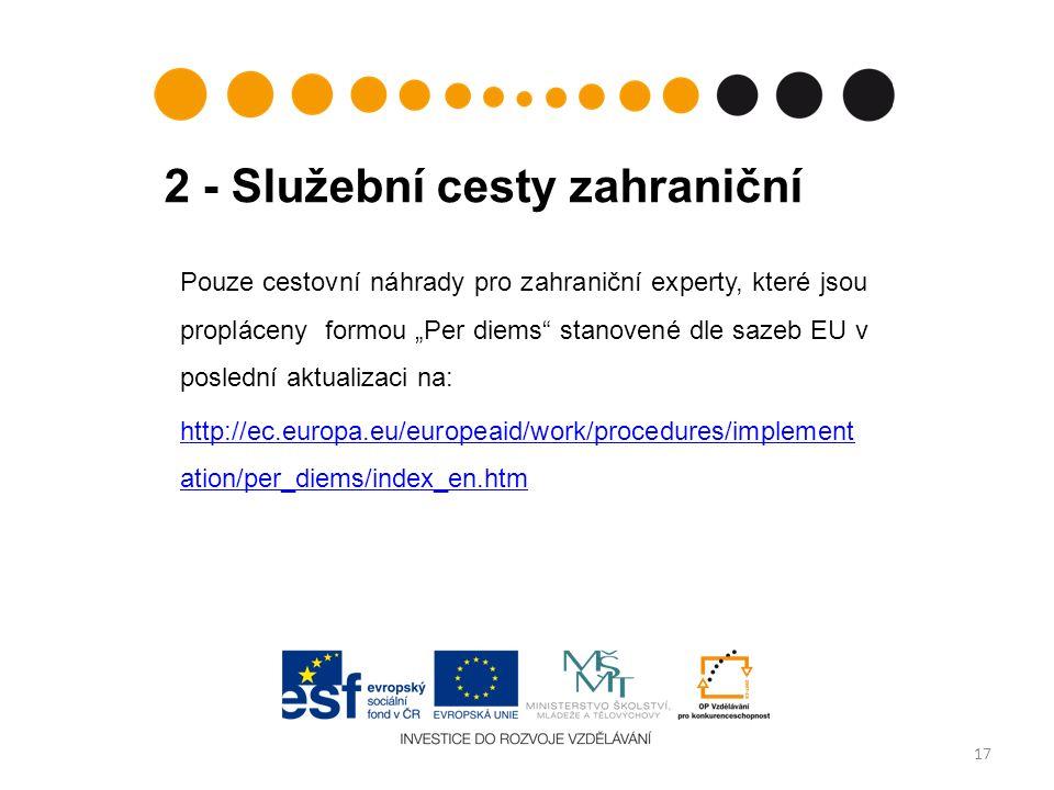 """2 - Služební cesty zahraniční 17 Pouze cestovní náhrady pro zahraniční experty, které jsou propláceny formou """"Per diems stanovené dle sazeb EU v poslední aktualizaci na: http://ec.europa.eu/europeaid/work/procedures/implement ation/per_diems/index_en.htm"""