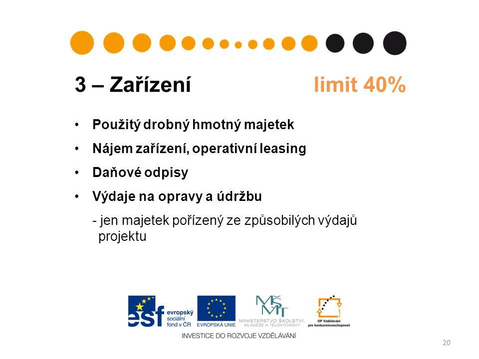 3 – Zařízení limit 40% 20 Použitý drobný hmotný majetek Nájem zařízení, operativní leasing Daňové odpisy Výdaje na opravy a údržbu - jen majetek pořízený ze způsobilých výdajů projektu