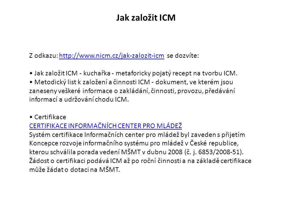 """Jak založit Informační bod mládeže Pokud nechcete zakládat ICM, lze se s ICM dohodnout na založení INFOBODU Pro """"Ička A.T.I.C doporučená forma informací pro mládež Principy: - """"IBM je metodicky řízeno ICM - finanční ohodnocení pracovníka IBM - obsah a rozsah činností"""