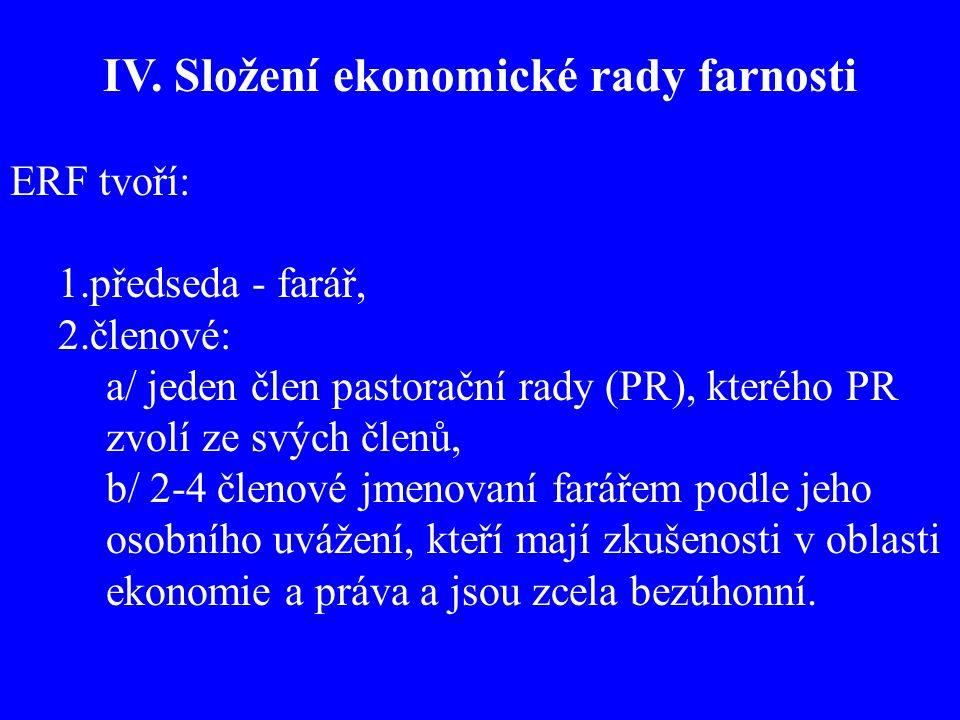 IV. Složení ekonomické rady farnosti ERF tvoří: 1.předseda - farář, 2.členové: a/ jeden člen pastorační rady (PR), kterého PR zvolí ze svých členů, b/