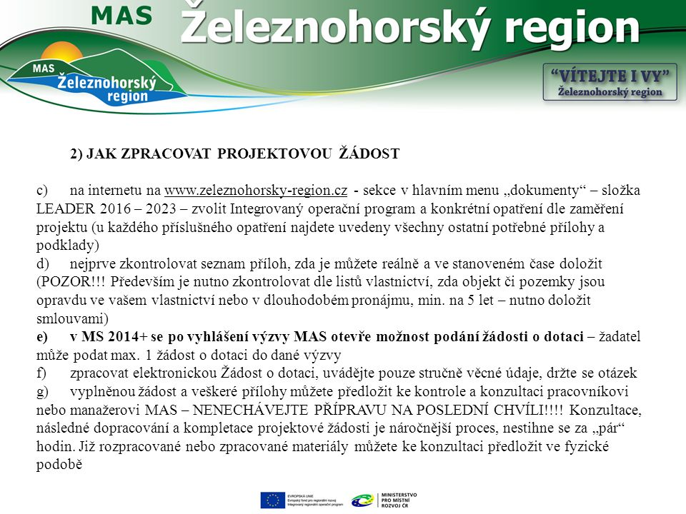"""2) JAK ZPRACOVAT PROJEKTOVOU ŽÁDOST c)na internetu na www.zeleznohorsky-region.cz - sekce v hlavním menu """"dokumenty – složka LEADER 2016 – 2023 – zvolit Integrovaný operační program a konkrétní opatření dle zaměření projektu (u každého příslušného opatření najdete uvedeny všechny ostatní potřebné přílohy a podklady) d)nejprve zkontrolovat seznam příloh, zda je můžete reálně a ve stanoveném čase doložit (POZOR!!."""