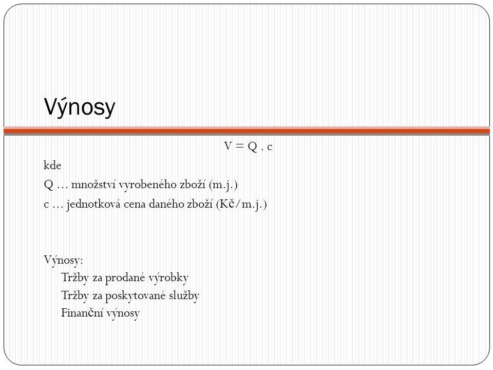 Výnosy V = Q. c kde Q... množství vyrobeného zboží (m.j.) c... jednotková cena daného zboží (K č /m.j.) Výnosy: Tržby za prodané výrobky Tržby za posk