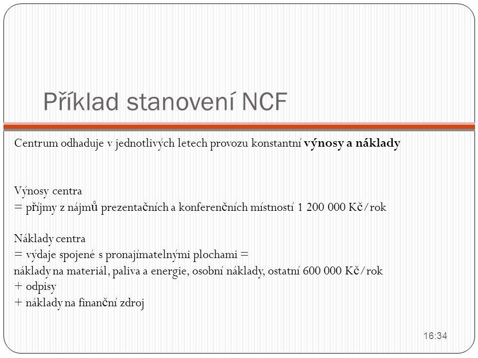 Příklad stanovení NCF Centrum odhaduje v jednotlivých letech provozu konstantní výnosy a náklady Výnosy centra = p ř íjmy z nájm ů prezenta č ních a k
