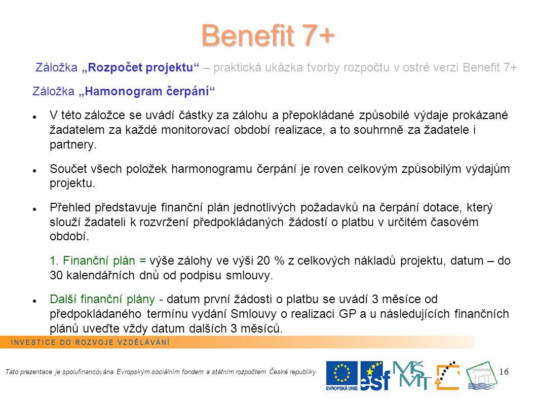 """16 Benefit 7+ Záložka """"Rozpočet projektu – praktická ukázka tvorby rozpočtu v ostré verzi Benefit 7+ Záložka """"Hamonogram čerpání V této záložce se uvádí částky za zálohu a přepokládané způsobilé výdaje prokázané žadatelem za každé monitorovací období realizace, a to souhrnně za žadatele i partnery."""