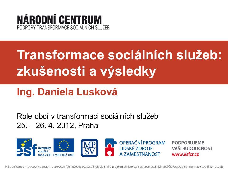 Transformace sociálních služeb: zkušenosti a výsledky Ing. Daniela Lusková Role obcí v transformaci sociálních služeb 25. – 26. 4. 2012, Praha