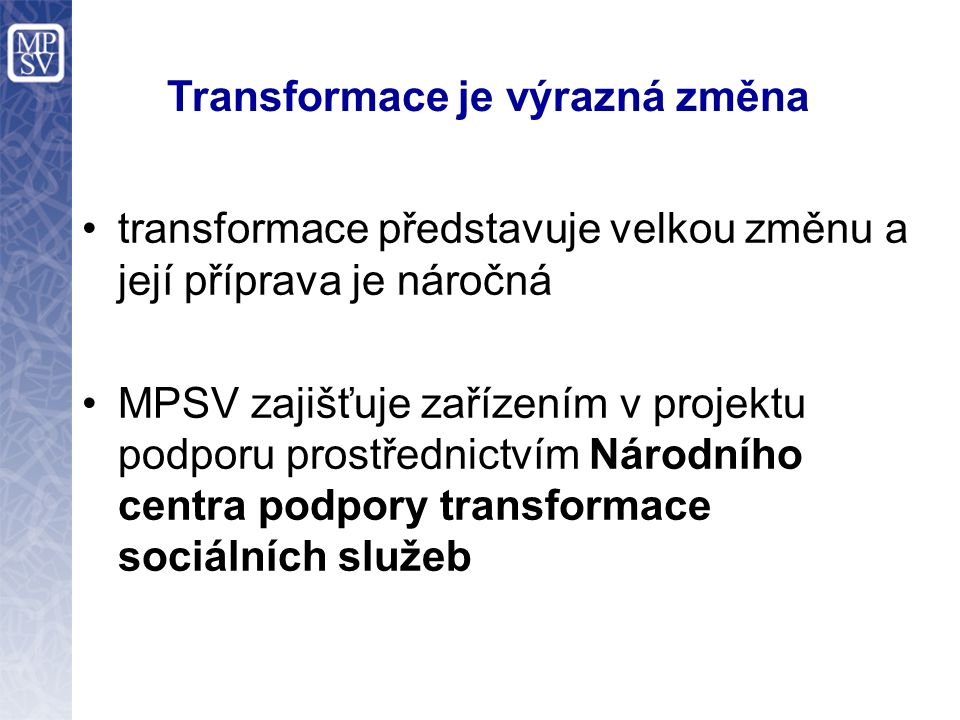 Transformace Transformace služeb pro lidi s postižením ovlivňuje život v obcích a dotýká se jich v rovině administrativně organizační: zajištění veřejného opatrovnictví financování sociálních služeb komunitní plánování - nástroj pro financování
