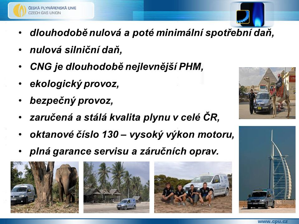 dlouhodobě nulová a poté minimální spotřební daň, nulová silniční daň, CNG je dlouhodobě nejlevnější PHM, ekologický provoz, bezpečný provoz, zaručená a stálá kvalita plynu v celé ČR, oktanové číslo 130 – vysoký výkon motoru, plná garance servisu a záručních oprav.
