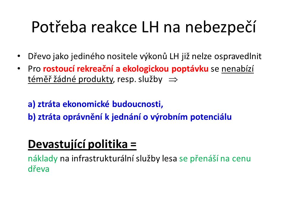 Potřeba reakce LH na nebezpečí Dřevo jako jediného nositele výkonů LH již nelze ospravedlnit Pro rostoucí rekreační a ekologickou poptávku se nenabízí